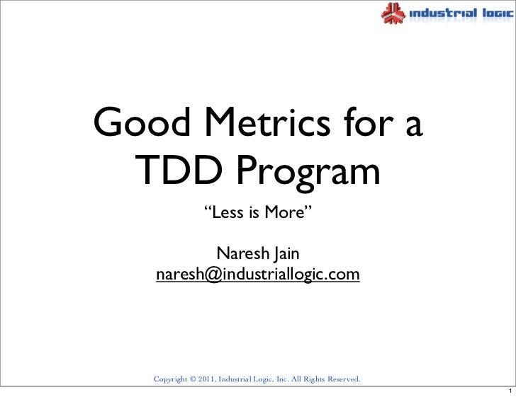 "Good Metrics for a TDD Program                 ""Less is More""          Naresh Jain   naresh@industriallogic.com   Copyrigh..."
