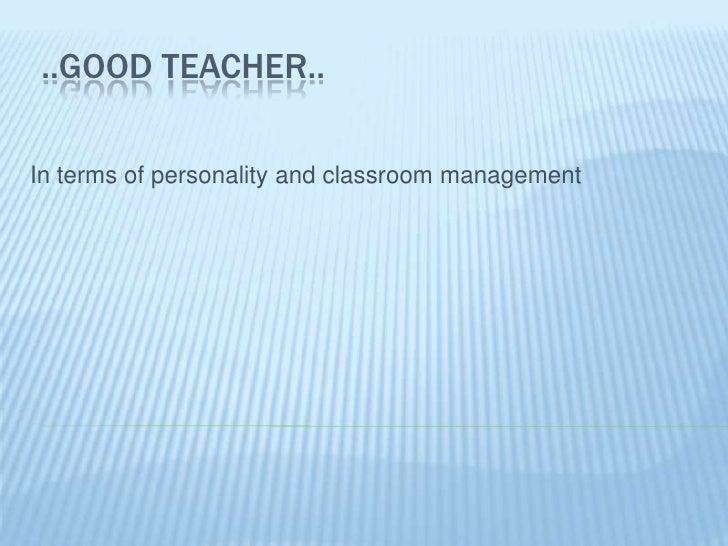 ..GOOD TEACHER..<br />Interms of personalityandclassroommanagement<br />