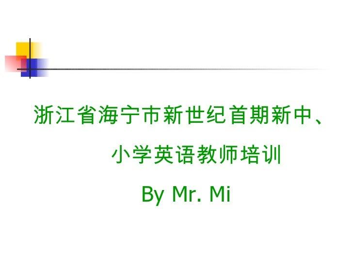 浙江省海宁市新世纪首期新中、 小学英语教师培训 By Mr. Mi
