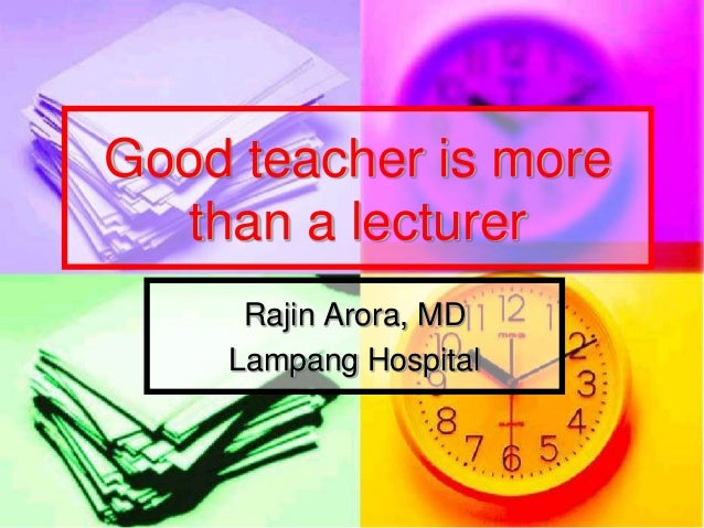 Good teacher is more  than a lecturer     Rajin Arora, MD    Lampang Hospital