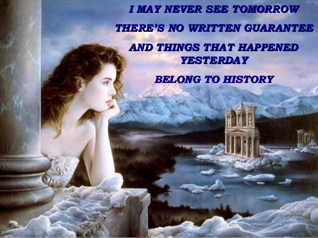 I MAY NEVER SEE TOMORROW THERE'S NO WRITTEN GUARANTEE AND THINGS THAT HAPPENED YESTERDAY BELONG TO HISTORY