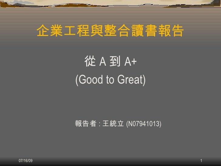 企業工程與整合讀書報告                 從 A 到 A+              (Good to Great)                報告者 : 王統立 (N07941013)    07/16/09        ...