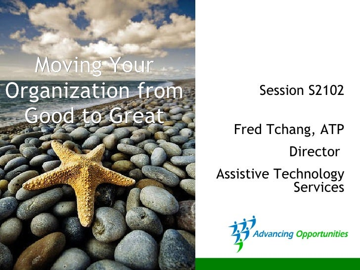 Moving Your Organization from Good to Great Session S2102 Fred Tchang, ATP Director  Assistive Technology Services