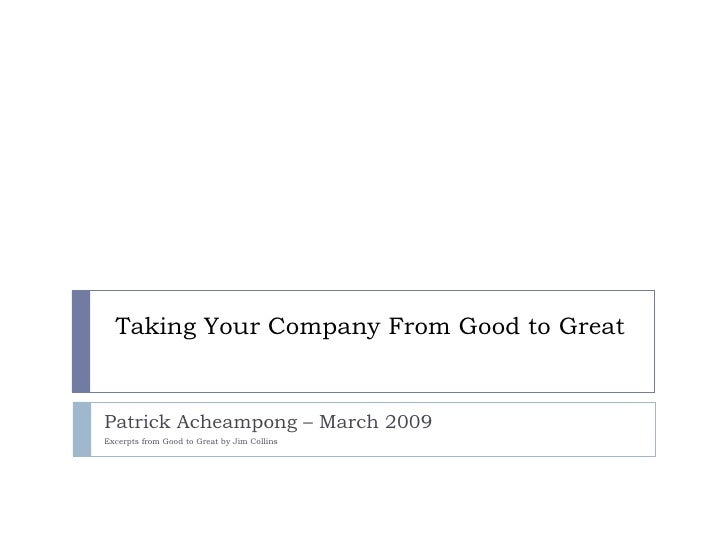 Taking Your Company From Good to Great Patrick Acheampong – March 2009  Excerpts from Good to Great by Jim Collins