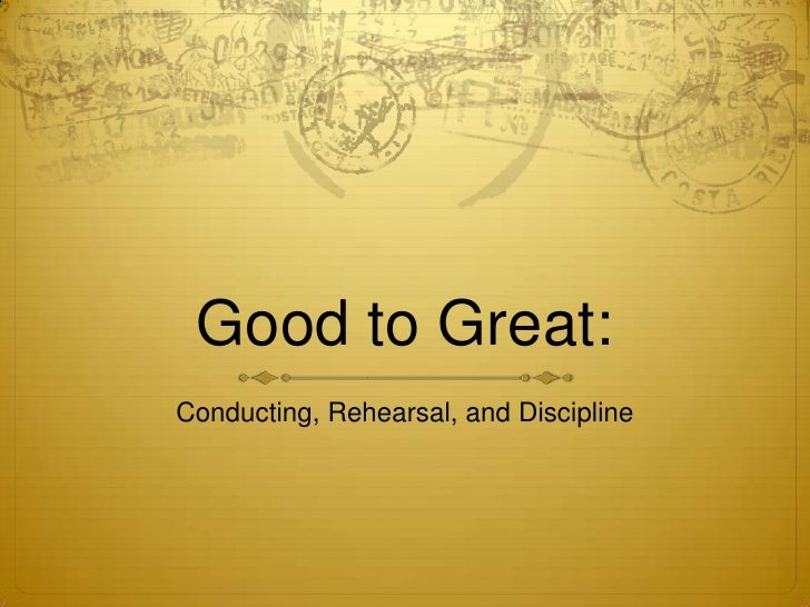 Good to Great:<br />Conducting, Rehearsal, and Discipline<br />