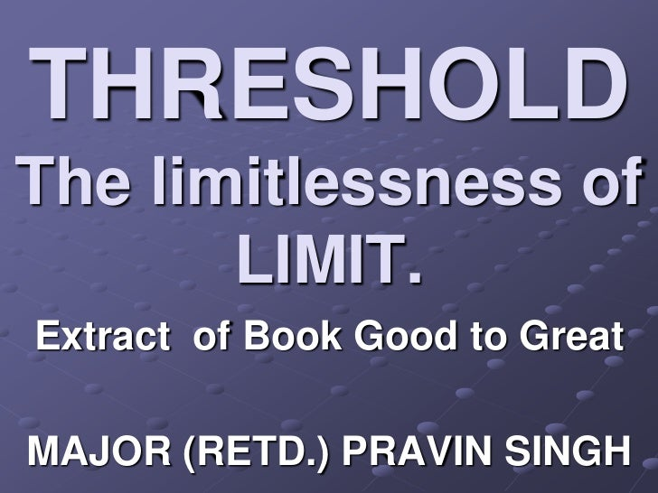 THRESHOLDThe limitlessness of       LIMIT.Extract of Book Good to GreatMAJOR (RETD.) PRAVIN SINGH