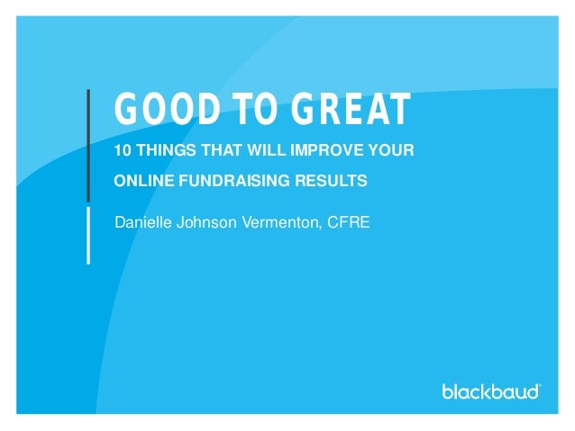 GOOD TO GREAT 10 THINGS THAT WILL IMPROVE YOUR ONLINE FUNDRAISING RESULTS Danielle Johnson Vermenton, CFRE