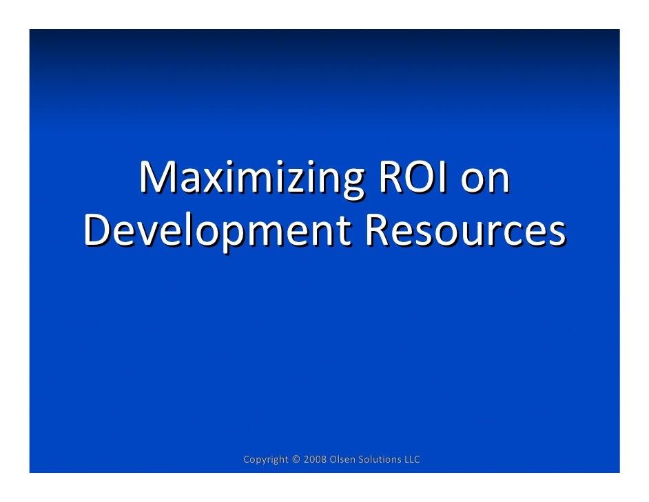 MaximizingROIon DevelopmentResources          Copyright©2008OlsenSolutionsLLC