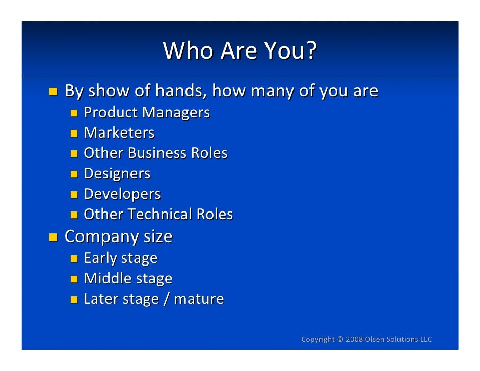 WhoAreYou? Byshowofhands,howmanyofyouare   ProductManagers   Marketers   OtherBusinessRoles   Designers   Dev...