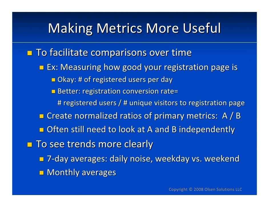 MakingMetricsMoreUseful Tofacilitatecomparisonsovertime   Ex:Measuringhowgoodyourregistrationpageis     Okay...