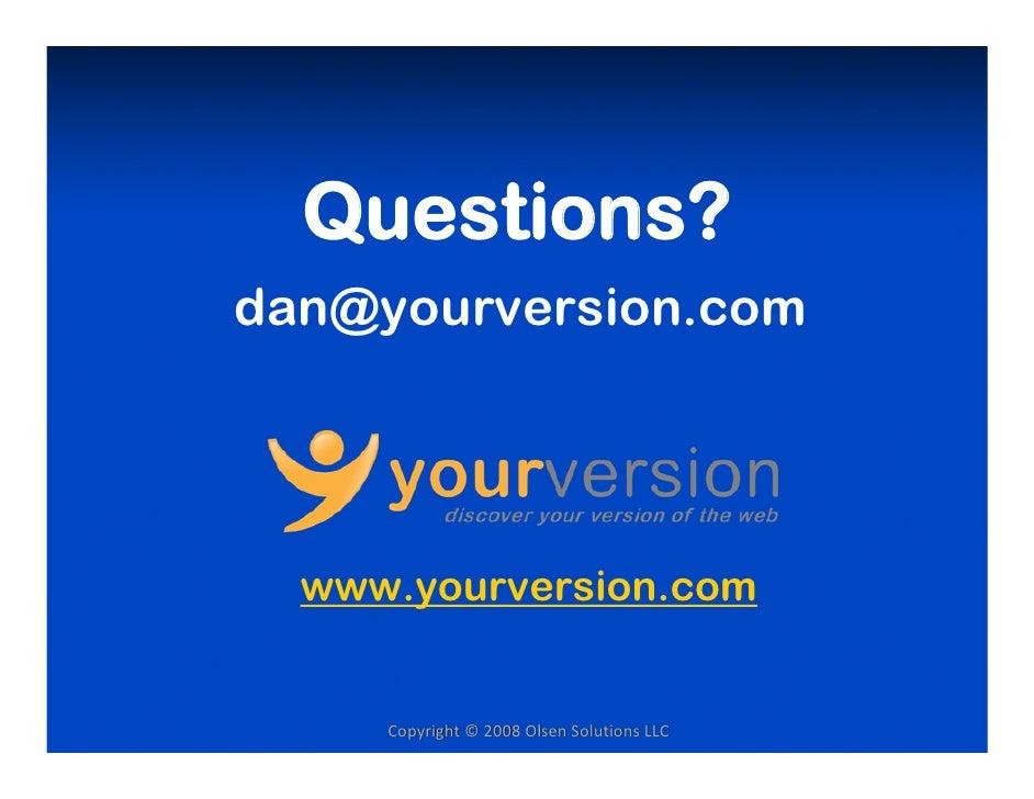 Questions? dan@yourversion.com       www.yourversion.com        Copyright©2008OlsenSolutionsLLC