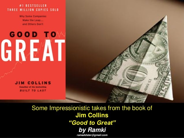 """Some Impressionistic takes from the book of Jim Collins """"Good to Great"""" by Ramki ramaddster@gmail.com"""