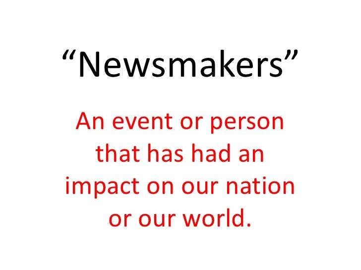"""""""Newsmakers""""<br />An event or person that has had an impact on our nation or our world.<br />"""