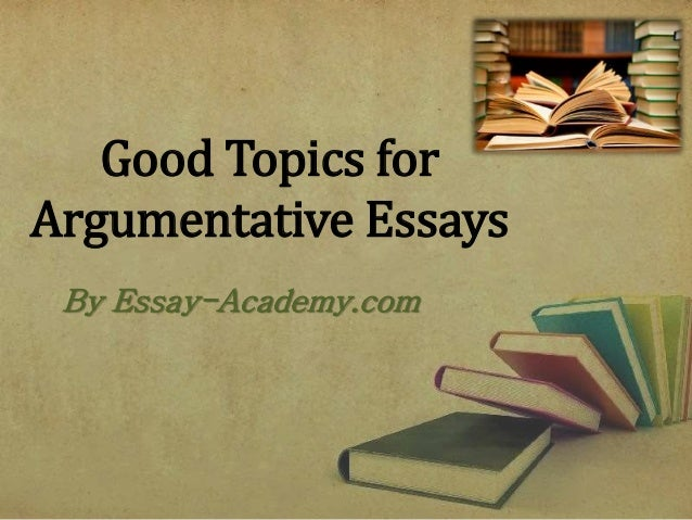 Good Topics Argumentative Essay