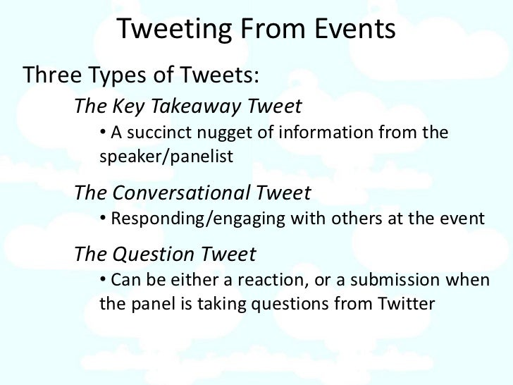 Tweeting From Events Three Types of Tweets:     The Key Takeaway Tweet        • A succinct nugget of information from the ...