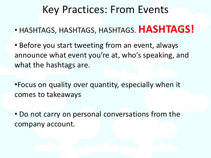Key Practices: From Events • HASHTAGS, HASHTAGS, HASHTAGS. HASHTAGS! • Before you start tweeting from an event, always ann...