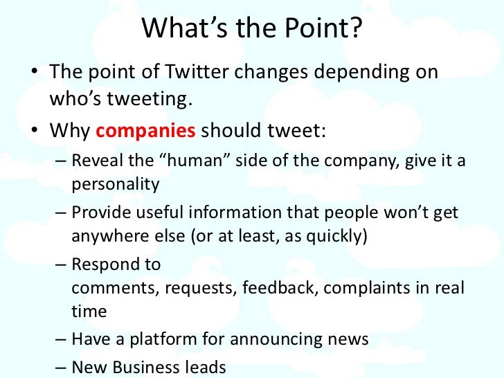 What's the Point? • The point of Twitter changes depending on   who's tweeting. • Why companies should tweet:   – Reveal t...