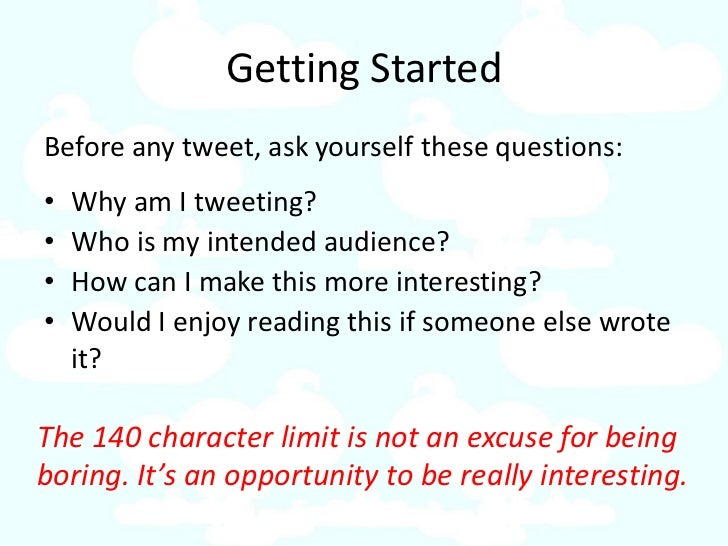 Getting Started Before any tweet, ask yourself these questions: •   Why am I tweeting? •   Who is my intended audience? • ...