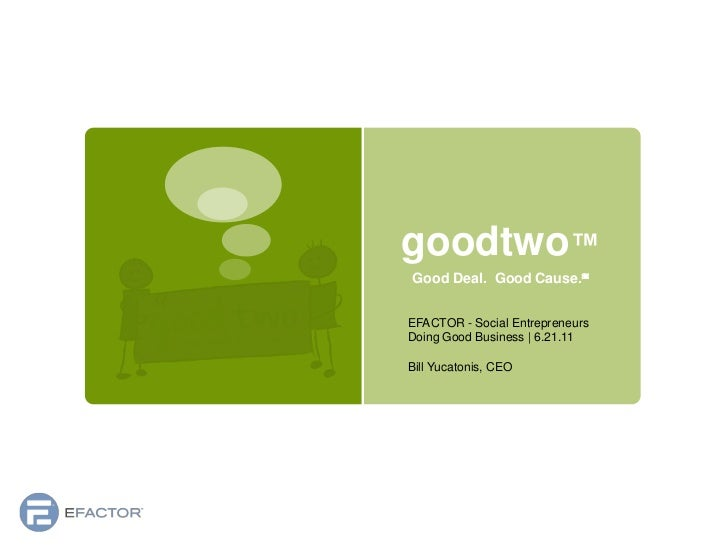 goodtwo™<br />Good Deal.  Good Cause.℠<br />EFACTOR - Social Entrepreneurs Doing Good Business   6.21.11<br />Bill Yucaton...