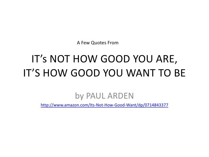 IT'S NOT HOW GOOD YOU ARE,IT'S HOW GOOD YOU WANT TO BE<br />by PAUL ARDEN<br />http://www.amazon.com/Its-Not-How-Good-Want...