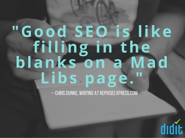 """""""Good SEO is like filling in the blanks on a Mad Libs page."""" --Chris Dunne,writing at RepriseExpress.com"""