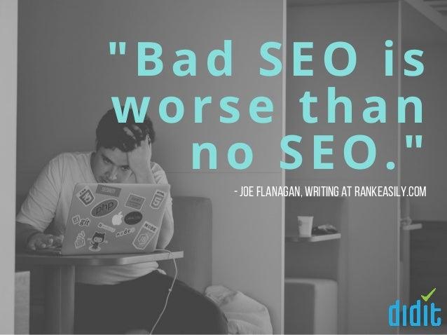 """""""Bad SEO is worse than no SEO."""" -Joe Flanagan,writing at RankEasily.com"""