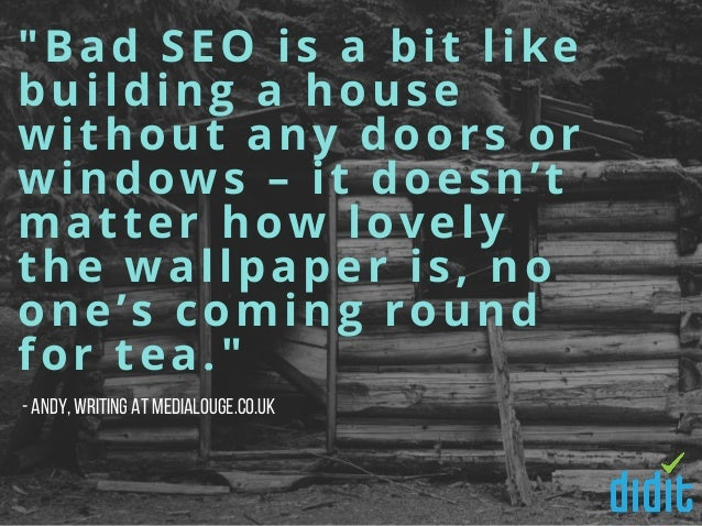 """""""Bad SEO is a bit like building a house without any doors or windows – it doesn't matter how lovely the wallpaper is, no o..."""