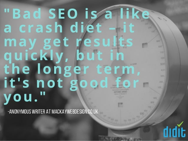 """""""Bad SEO is a like a crash diet – it may get results quickly, but in the longer term, it's not good for you."""" -Anonymous w..."""