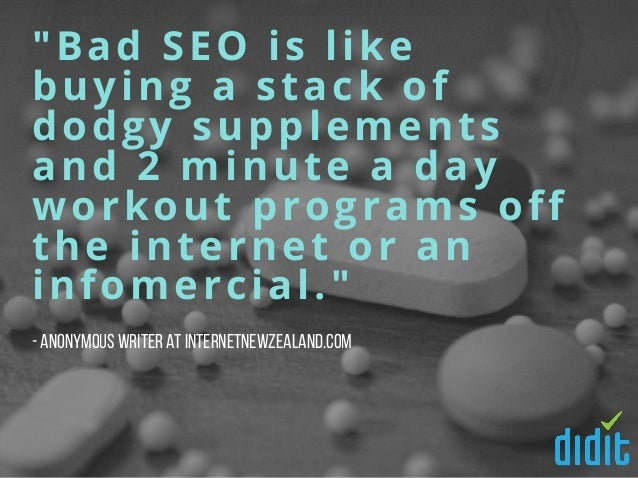 """""""Bad SEO is like buying a stack of dodgy supplements and 2 minute a day workout programs off the internet or an infomercia..."""