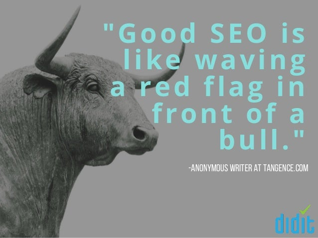 """""""Good SEO is like waving a red flag in front of a bull."""" -Anonymous writer at Tangence.com"""