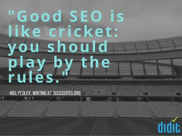 """""""Good SEO is like cricket: you should play by the rules."""" -Mel Pedley,writing at Accessites.org"""