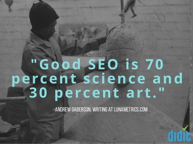 """Good SEO is 70 percent science and 30 percent art."" -AndrewGaberson,writing at Lunametrics.com"