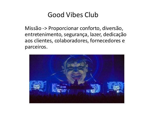 Good Vibes Club Missão -> Proporcionar conforto, diversão, entretenimento, segurança, lazer, dedicação aos clientes, colab...