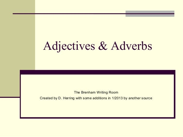 Adjectives & Adverbs                    The Brenham Writing RoomCreated by D. Herring with some additions in 1/2013 by ano...