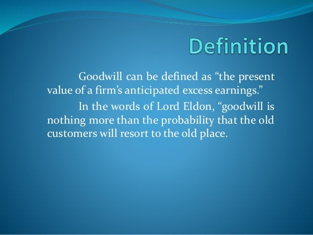 the nature of goodwill The value of goodwill is highly dependent on the person who is valuing the goodwill, in other words it is subjective in nature also it is difficult to assign a particular value to goodwill because it keeps on fluctuating on the basis of company's performance.