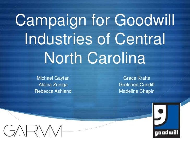 Campaign for Goodwill Industries of Central North Carolina <br />Michael Gaytan<br />Alaina Zuniga<br />Rebecca Ashland<br...