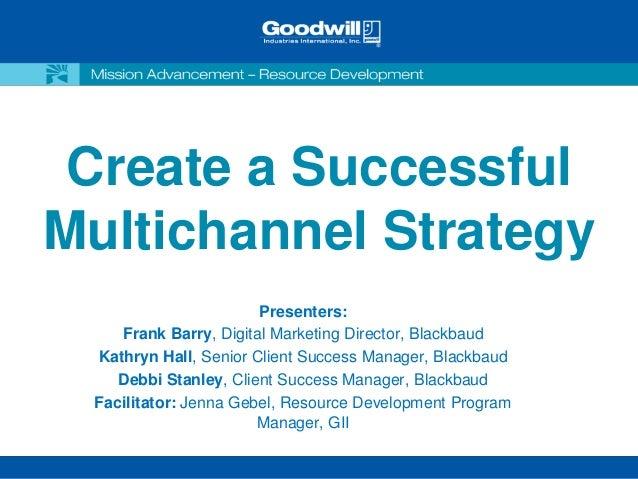 Create a SuccessfulMultichannel Strategy                       Presenters:    Frank Barry, Digital Marketing Director, Bla...