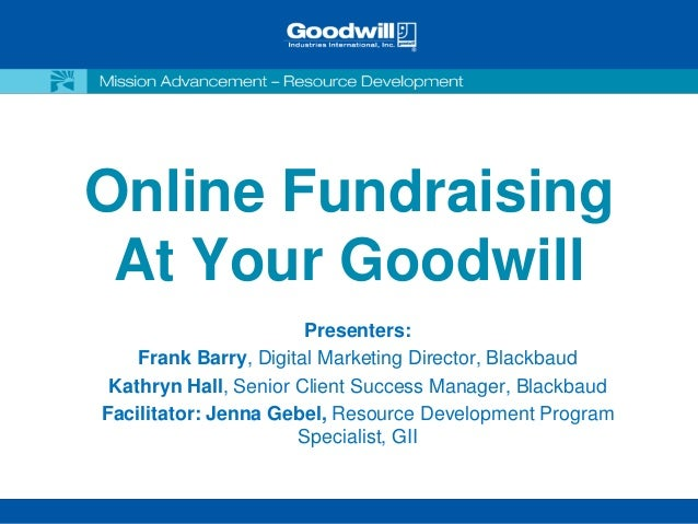 Online Fundraising At Your Goodwill                       Presenters:    Frank Barry, Digital Marketing Director, Blackbau...