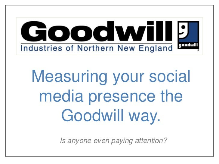 Measuring your social media presence the Goodwill way.<br />Is anyone even paying attention?<br />
