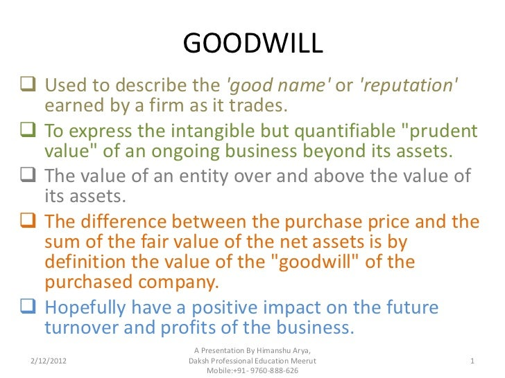 GOODWILL Used to describe the good name or reputation  earned by a firm as it trades. To express the intangible but quan...