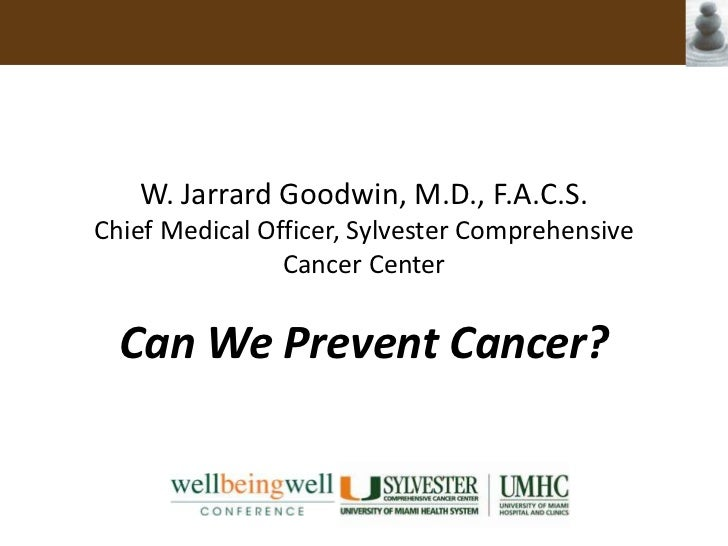 W. Jarrard Goodwin, M.D., F.A.C.S.Chief Medical Officer, Sylvester Comprehensive Cancer Center <br />Can We Prevent Cancer...