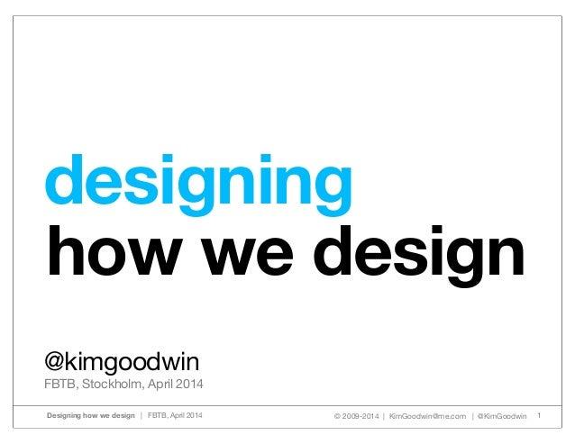 © 2009-2014 | KimGoodwin@me.com | @KimGoodwinDesigning how we design | FBTB, April 2014 1 how we design @kimgoodwin FBTB, ...