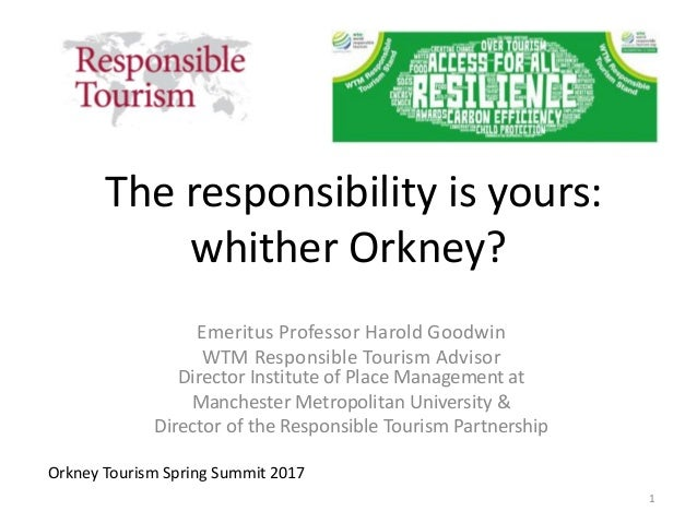 The responsibility is yours: whither Orkney? Emeritus Professor Harold Goodwin WTM Responsible Tourism Advisor Director In...