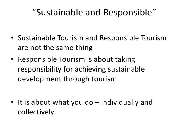 """""""Sustainable and Responsible"""" • Sustainable Tourism and Responsible Tourism are not the same thing • Responsible Tourism i..."""