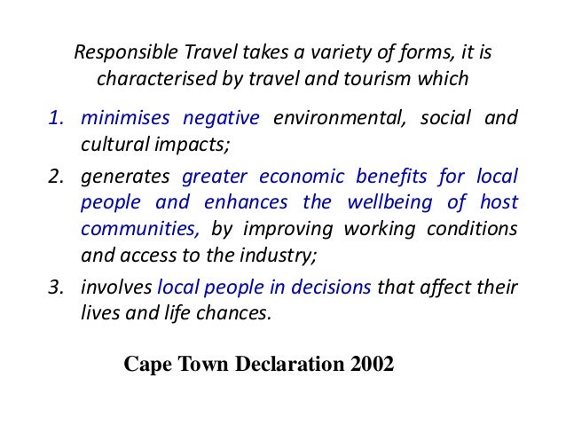 Responsible Travel takes a variety of forms, it is characterised by travel and tourism which 1. minimises negative environ...