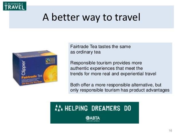 16 A better way to travel Fairtrade Tea tastes the same as ordinary tea Responsible tourism provides more authentic experi...