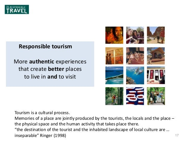 17 Responsible Responsible tourism More authentic experiences that create better places to live in and to visit Tourism is...