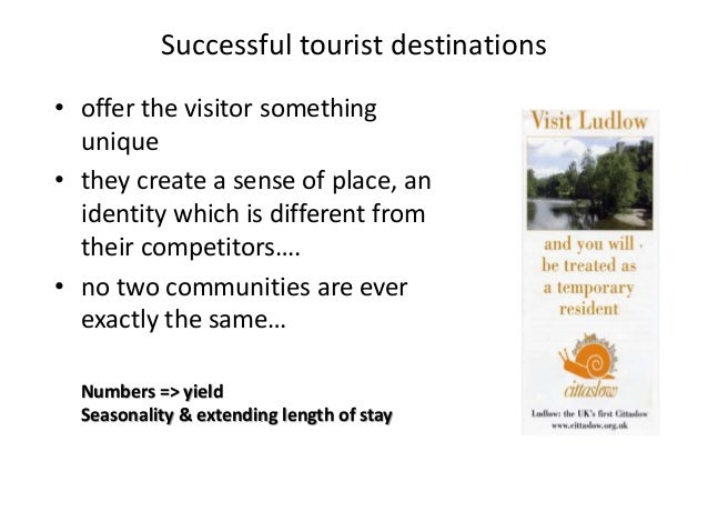 Successful tourist destinations • offer the visitor something unique • they create a sense of place, an identity which is ...