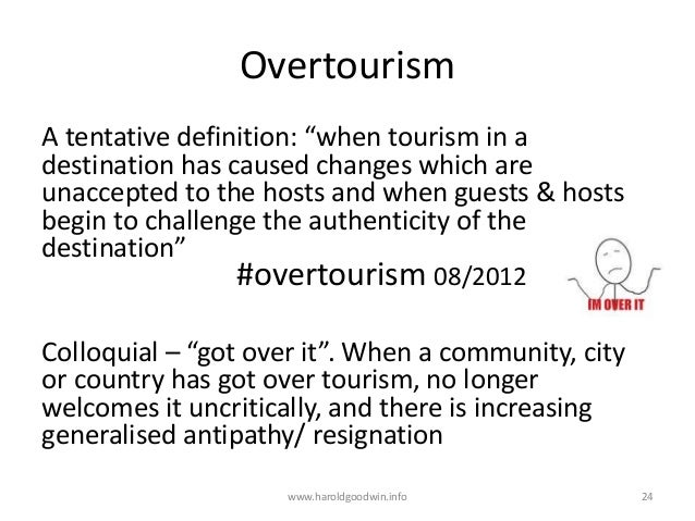 """Overtourism A tentative definition: """"when tourism in a destination has caused changes which are unaccepted to the hosts an..."""