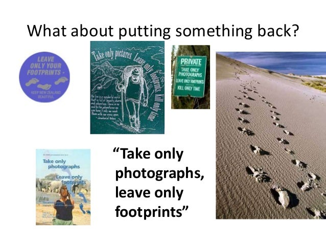 """What about putting something back? """"Take only photographs, leave only footprints"""""""